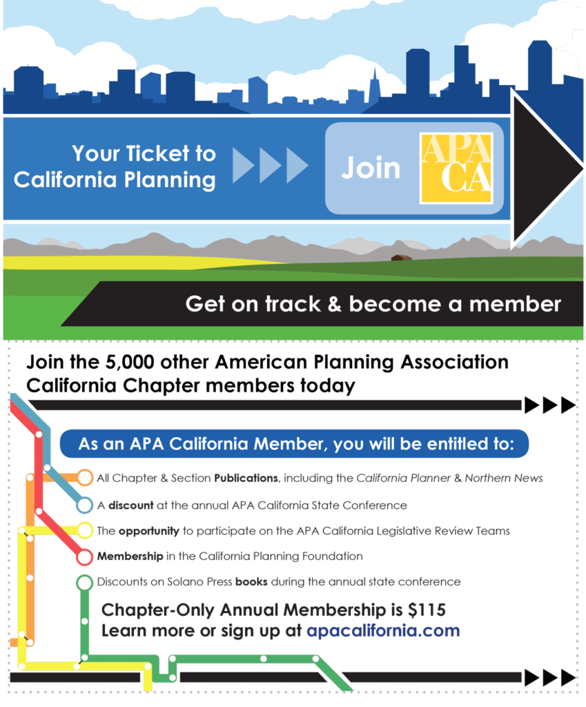 Join the 5,000 other American Planning Association California Chapter members today As an APA California Member, you will be entitled to: All Chapter & Section Publications, including the California Planner & Northern News A discount at the annual APA California State Conference The opportunity to participate on the APA California Legislative Review Teams Membership in the California Planning Foundation Discounts on Solano Press books during the annual state conference Chapter-Only Annual Membership is $115 Learn more or sign up at apacalifornia.com